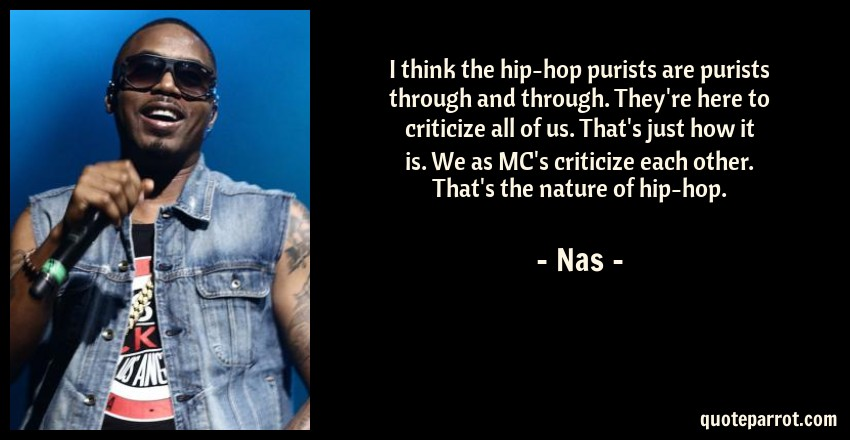 Nas Quote: I think the hip-hop purists are purists through and through. They're here to criticize all of us. That's just how it is. We as MC's criticize each other. That's the nature of hip-hop.