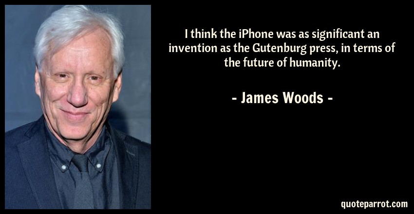 James Woods Quote: I think the iPhone was as significant an invention as the Gutenburg press, in terms of the future of humanity.
