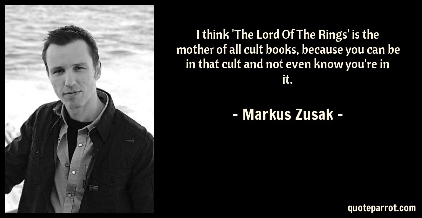 Markus Zusak Quote: I think 'The Lord Of The Rings' is the mother of all cult books, because you can be in that cult and not even know you're in it.