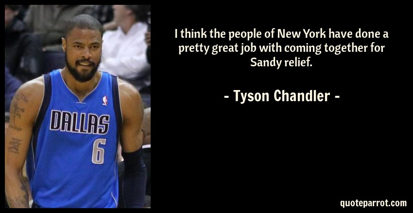 Tyson Chandler Quote: I think the people of New York have done a pretty great job with coming together for Sandy relief.