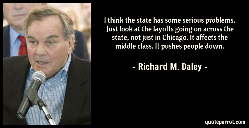 Richard M. Daley Quote: I think the state has some serious problems. Just look at the layoffs going on across the state, not just in Chicago. It affects the middle class. It pushes people down.