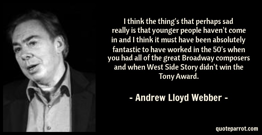 Andrew Lloyd Webber Quote: I think the thing's that perhaps sad really is that younger people haven't come in and I think it must have been absolutely fantastic to have worked in the 50's when you had all of the great Broadway composers and when West Side Story didn't win the Tony Award.