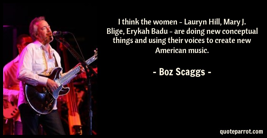 Boz Scaggs Quote: I think the women - Lauryn Hill, Mary J. Blige, Erykah Badu - are doing new conceptual things and using their voices to create new American music.