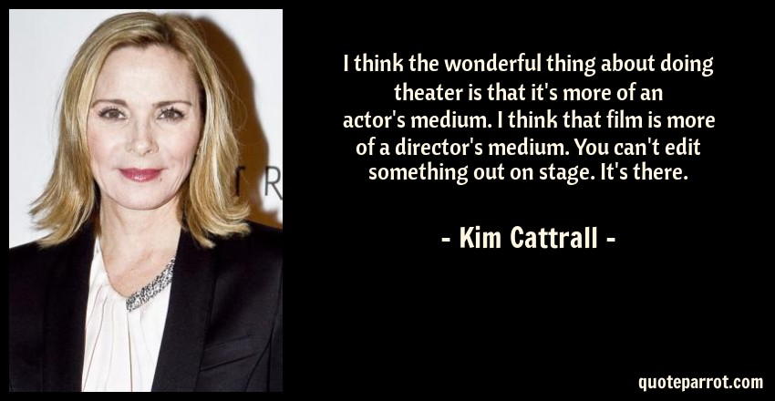 Kim Cattrall Quote: I think the wonderful thing about doing theater is that it's more of an actor's medium. I think that film is more of a director's medium. You can't edit something out on stage. It's there.