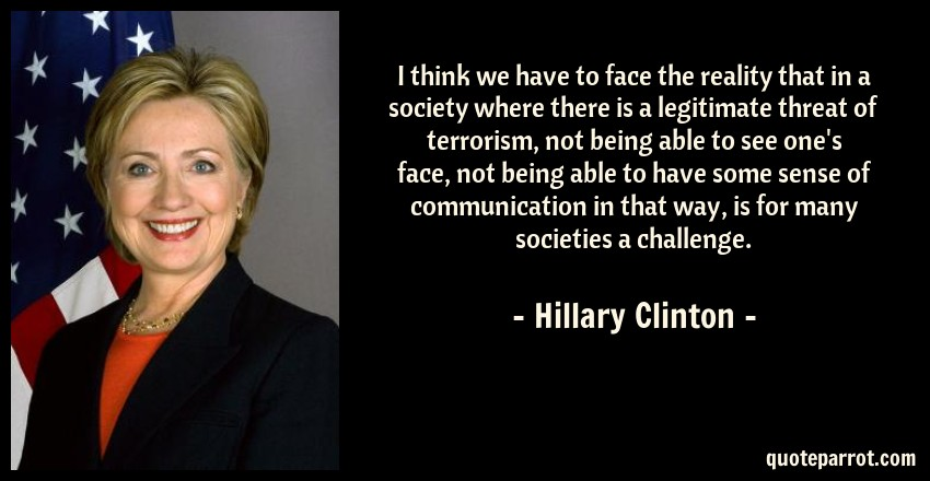 Hillary Clinton Quote: I think we have to face the reality that in a society where there is a legitimate threat of terrorism, not being able to see one's face, not being able to have some sense of communication in that way, is for many societies a challenge.