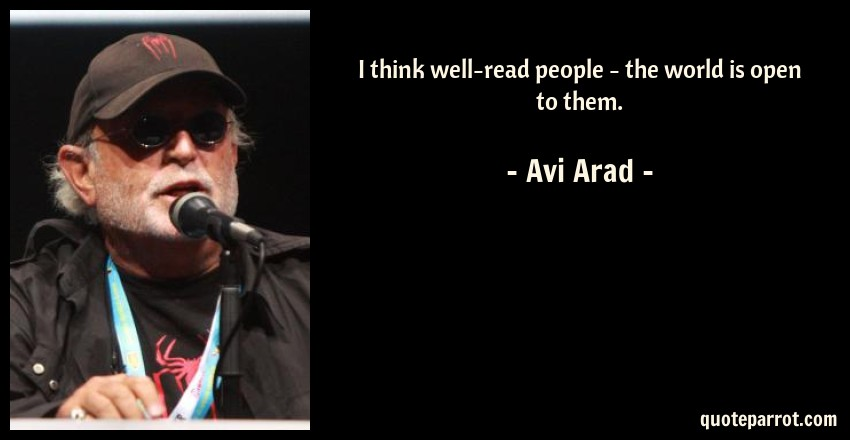 Avi Arad Quote: I think well-read people - the world is open to them.