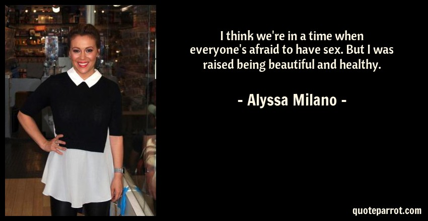 Alyssa Milano Quote: I think we're in a time when everyone's afraid to have sex. But I was raised being beautiful and healthy.
