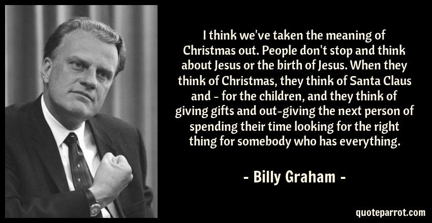 Billy Graham Quote: I think we've taken the meaning of Christmas out. People don't stop and think about Jesus or the birth of Jesus. When they think of Christmas, they think of Santa Claus and - for the children, and they think of giving gifts and out-giving the next person of spending their time looking for the right thing for somebody who has everything.