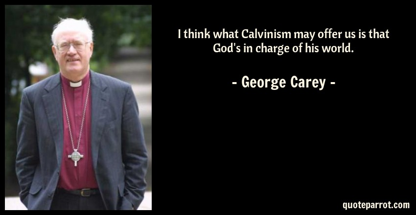 George Carey Quote: I think what Calvinism may offer us is that God's in charge of his world.