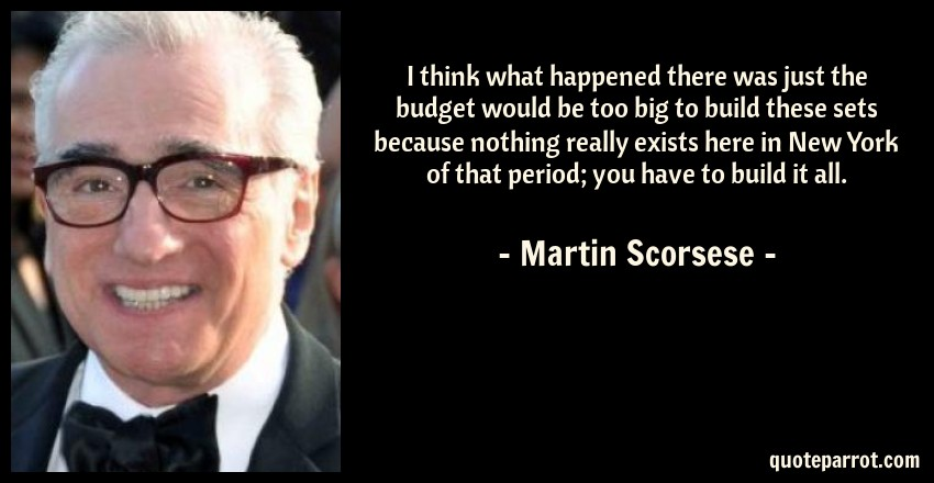 Martin Scorsese Quote: I think what happened there was just the budget would be too big to build these sets because nothing really exists here in New York of that period; you have to build it all.