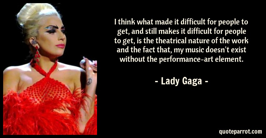 Lady Gaga Quote: I think what made it difficult for people to get, and still makes it difficult for people to get, is the theatrical nature of the work and the fact that, my music doesn't exist without the performance-art element.