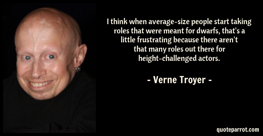 Verne Troyer Quote: I think when average-size people start taking roles that were meant for dwarfs, that's a little frustrating because there aren't that many roles out there for height-challenged actors.