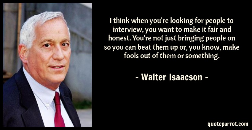 Walter Isaacson Quote: I think when you're looking for people to interview, you want to make it fair and honest. You're not just bringing people on so you can beat them up or, you know, make fools out of them or something.