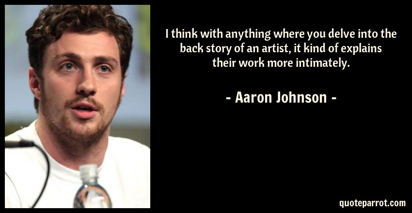 Aaron Johnson Quote: I think with anything where you delve into the back story of an artist, it kind of explains their work more intimately.