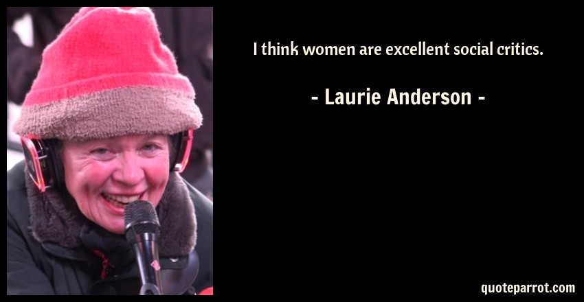 Laurie Anderson Quote: I think women are excellent social critics.