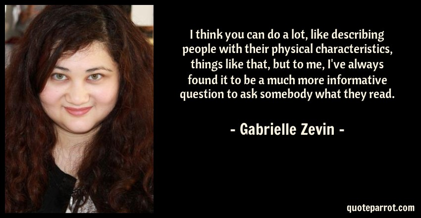 Gabrielle Zevin Quote: I think you can do a lot, like describing people with their physical characteristics, things like that, but to me, I've always found it to be a much more informative question to ask somebody what they read.
