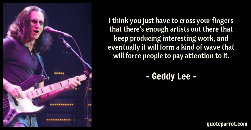 Geddy Lee Quote: I think you just have to cross your fingers that there's enough artists out there that keep producing interesting work, and eventually it will form a kind of wave that will force people to pay attention to it.