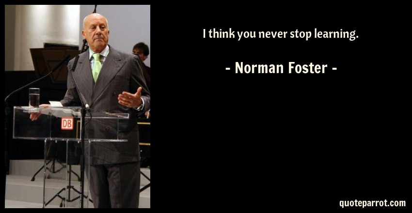 Norman Foster Quote: I think you never stop learning.