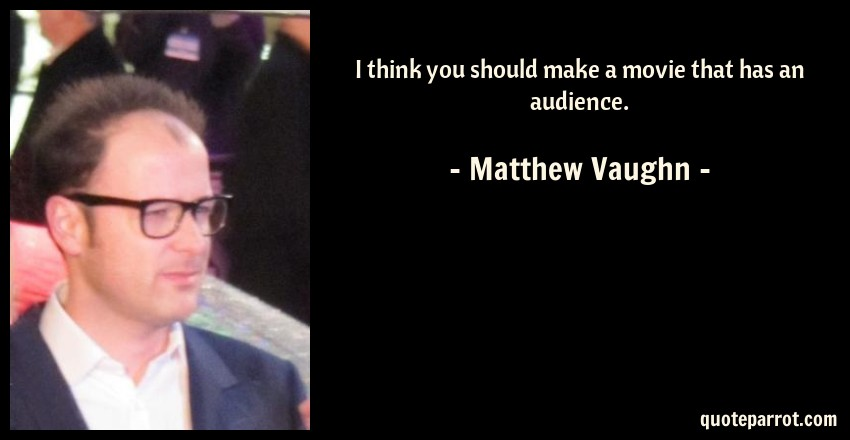 Matthew Vaughn Quote: I think you should make a movie that has an audience.