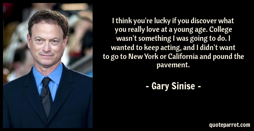 Gary Sinise Quote: I think you're lucky if you discover what you really love at a young age. College wasn't something I was going to do. I wanted to keep acting, and I didn't want to go to New York or California and pound the pavement.