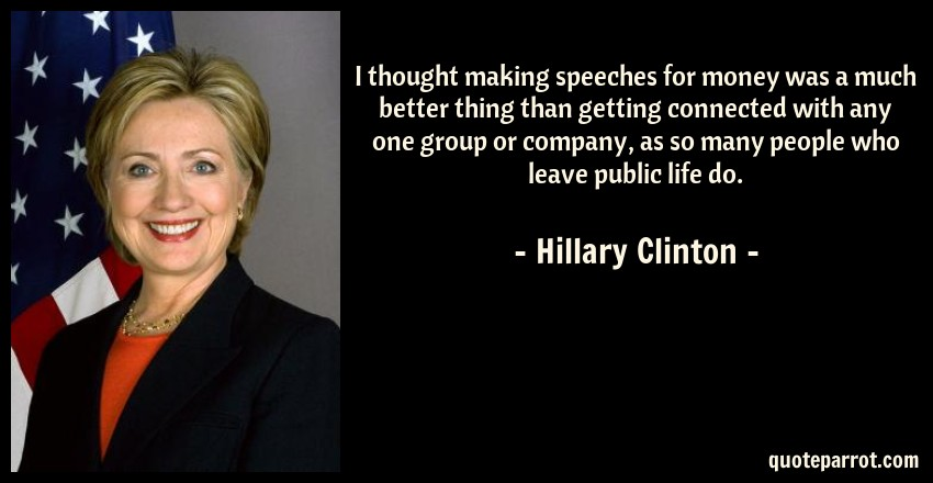 Hillary Clinton Quote: I thought making speeches for money was a much better thing than getting connected with any one group or company, as so many people who leave public life do.