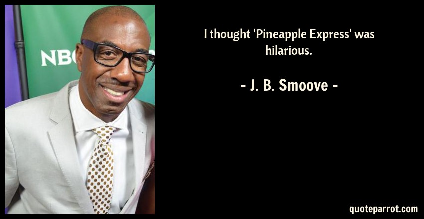 I thought \'Pineapple Express\' was hilarious. by J. B. Smoove ...