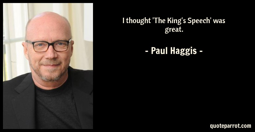 Paul Haggis Quote: I thought 'The King's Speech' was great.