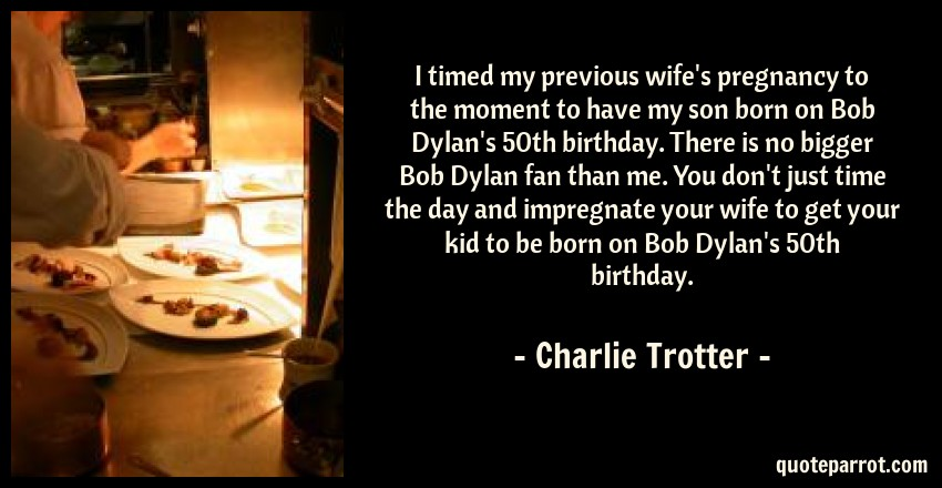 Charlie Trotter Quote: I timed my previous wife's pregnancy to the moment to have my son born on Bob Dylan's 50th birthday. There is no bigger Bob Dylan fan than me. You don't just time the day and impregnate your wife to get your kid to be born on Bob Dylan's 50th birthday.