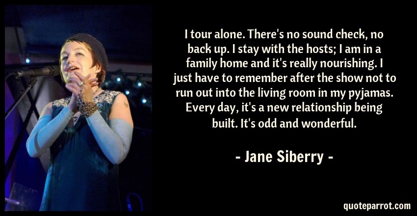 Jane Siberry Quote: I tour alone. There's no sound check, no back up. I stay with the hosts; I am in a family home and it's really nourishing. I just have to remember after the show not to run out into the living room in my pyjamas. Every day, it's a new relationship being built. It's odd and wonderful.