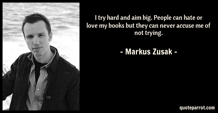 Markus Zusak Quote: I try hard and aim big. People can hate or love my books but they can never accuse me of not trying.