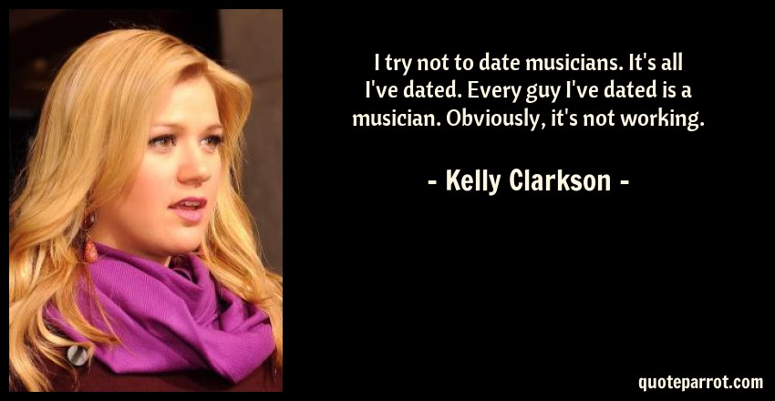 Kelly Clarkson Quote: I try not to date musicians. It's all I've dated. Every guy I've dated is a musician. Obviously, it's not working.