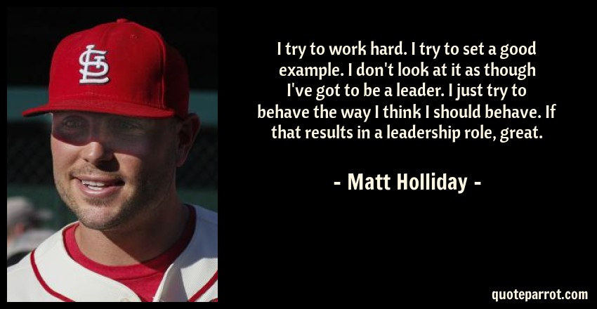 Matt Holliday Quote: I try to work hard. I try to set a good example. I don't look at it as though I've got to be a leader. I just try to behave the way I think I should behave. If that results in a leadership role, great.