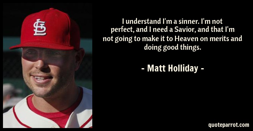 Matt Holliday Quote: I understand I'm a sinner. I'm not perfect, and I need a Savior, and that I'm not going to make it to Heaven on merits and doing good things.