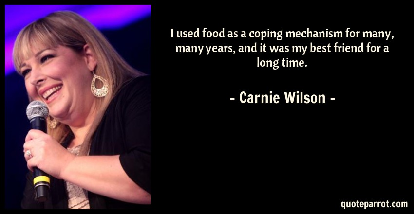 Carnie Wilson Quote: I used food as a coping mechanism for many, many years, and it was my best friend for a long time.