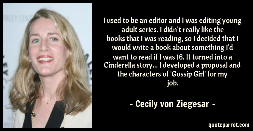 Cecily von Ziegesar Quote: I used to be an editor and I was editing young adult series. I didn't really like the books that I was reading, so I decided that I would write a book about something I'd want to read if I was 16. It turned into a Cinderella story... I developed a proposal and the characters of 'Gossip Girl' for my job.