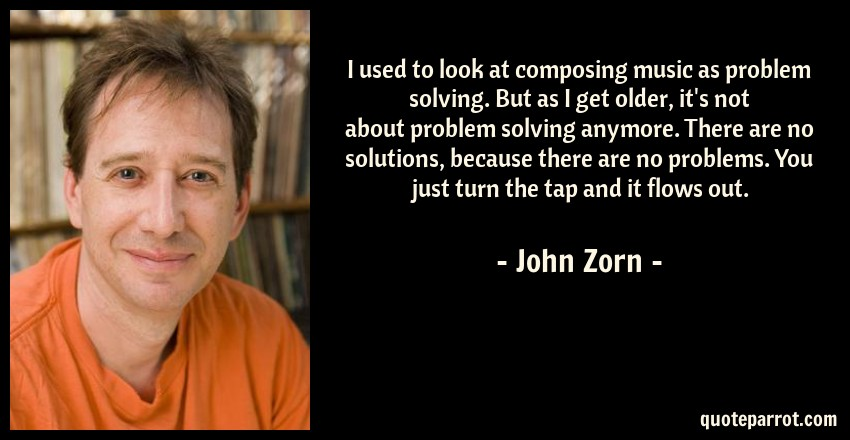 John Zorn Quote: I used to look at composing music as problem solving. But as I get older, it's not about problem solving anymore. There are no solutions, because there are no problems. You just turn the tap and it flows out.