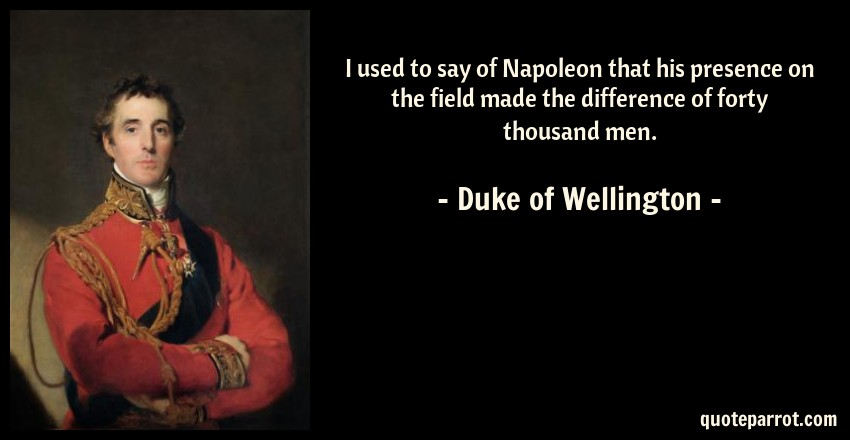 Duke of Wellington Quote: I used to say of Napoleon that his presence on the field made the difference of forty thousand men.