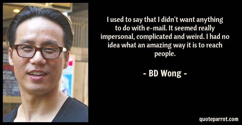 BD Wong Quote: I used to say that I didn't want anything to do with e-mail. It seemed really impersonal, complicated and weird. I had no idea what an amazing way it is to reach people.