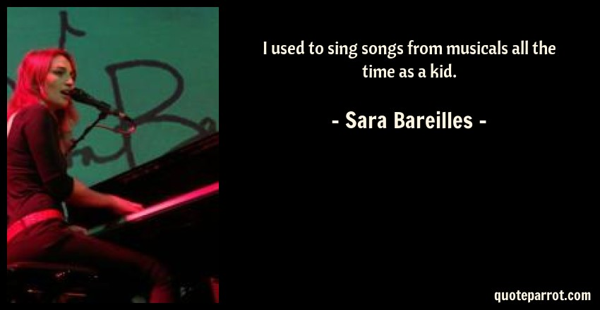Sara Bareilles Quote: I used to sing songs from musicals all the time as a kid.