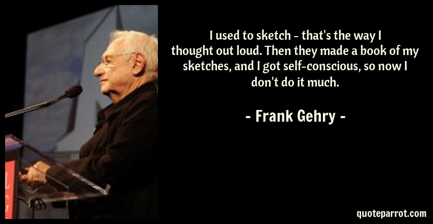 Frank Gehry Quote: I used to sketch - that's the way I thought out loud. Then they made a book of my sketches, and I got self-conscious, so now I don't do it much.