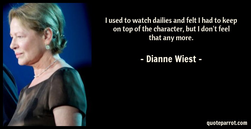 Dianne Wiest Quote: I used to watch dailies and felt I had to keep on top of the character, but I don't feel that any more.