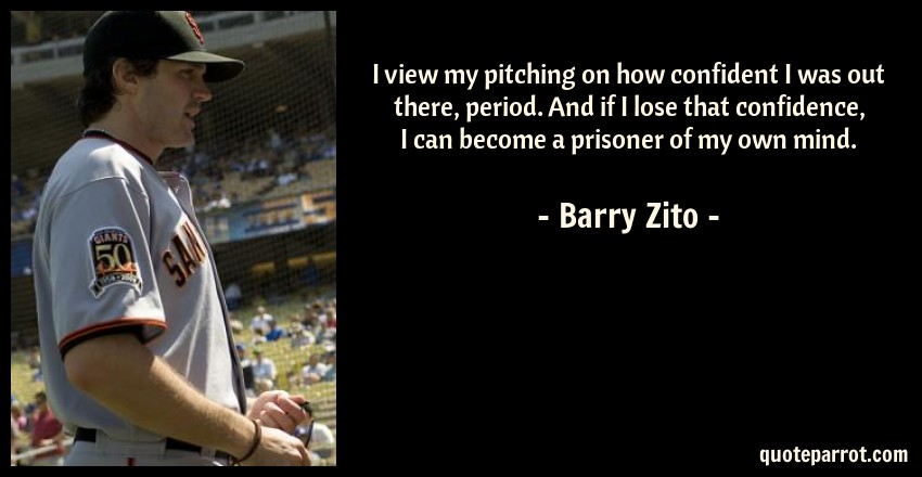 Barry Zito Quote: I view my pitching on how confident I was out there, period. And if I lose that confidence, I can become a prisoner of my own mind.