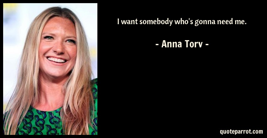 Anna Torv Quote: I want somebody who's gonna need me.