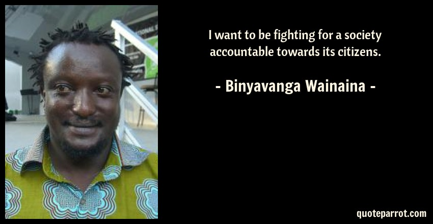 Binyavanga Wainaina Quote: I want to be fighting for a society accountable towards its citizens.