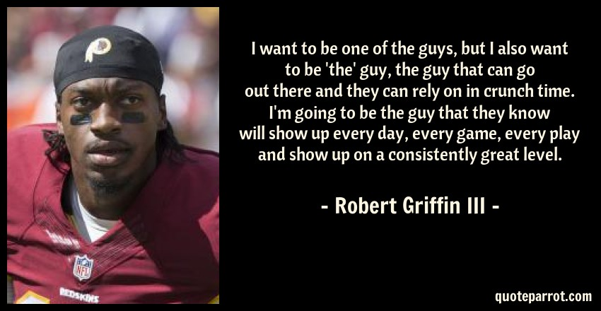 Robert Griffin III Quote: I want to be one of the guys, but I also want to be 'the' guy, the guy that can go out there and they can rely on in crunch time. I'm going to be the guy that they know will show up every day, every game, every play and show up on a consistently great level.