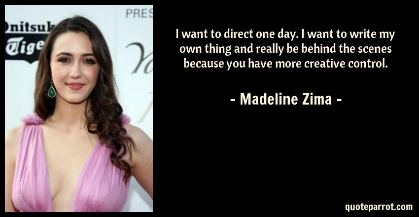 Madeline Zima Quote: I want to direct one day. I want to write my own thing and really be behind the scenes because you have more creative control.