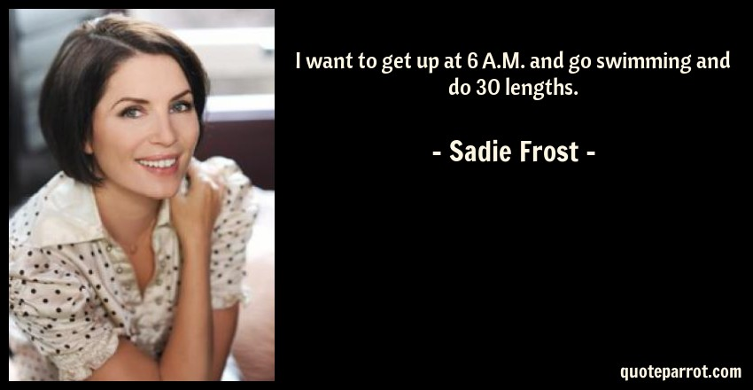 Sadie Frost Quote: I want to get up at 6 A.M. and go swimming and do 30 lengths.