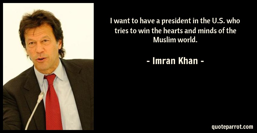 Imran Khan Quote: I want to have a president in the U.S. who tries to win the hearts and minds of the Muslim world.