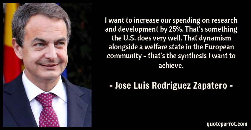 Jose Luis Rodriguez Zapatero Quote: I want to increase our spending on research and development by 25%. That's something the U.S. does very well. That dynamism alongside a welfare state in the European community - that's the synthesis I want to achieve.