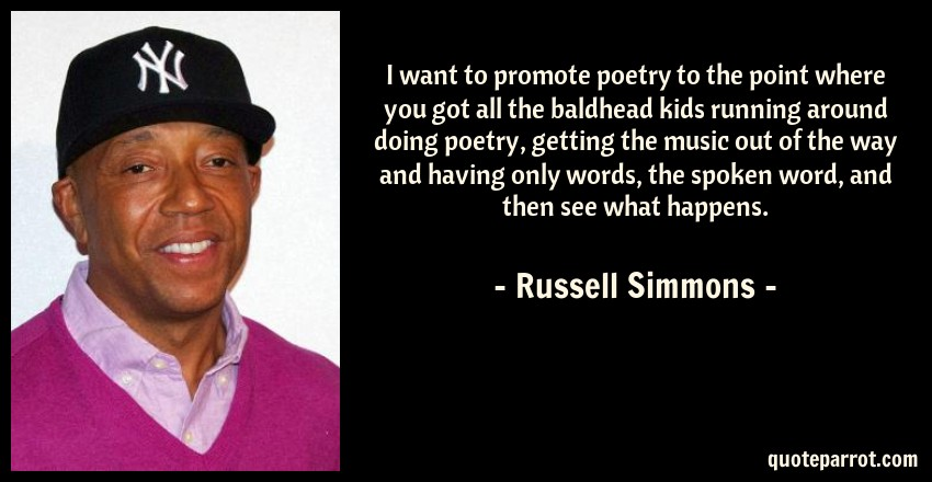 Russell Simmons Quote: I want to promote poetry to the point where you got all the baldhead kids running around doing poetry, getting the music out of the way and having only words, the spoken word, and then see what happens.